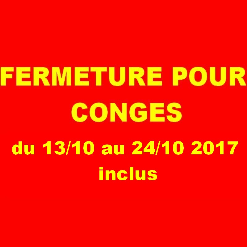 attention FERMETURE POUR CONGES DU 13/10 au 24/10 2017 inclus